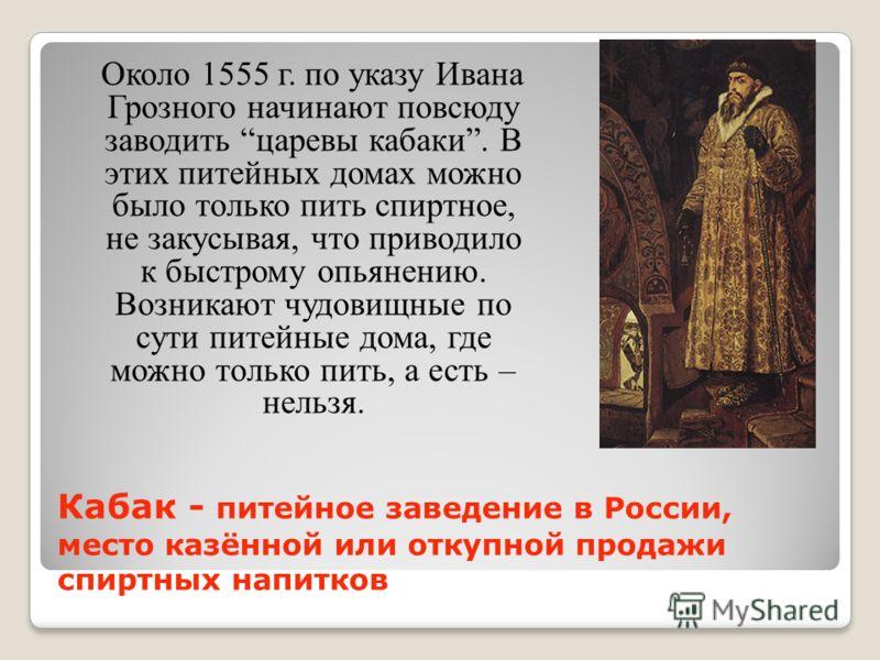 Кабак - питейное заведение в России, место казённой или откупной продажи спиртных напитков Около 1555 г. по указу Ивана Грозного начинают повсюду заводить царевы кабаки. В этих питейных домах можно было только пить спиртное, не закусывая, что приводи