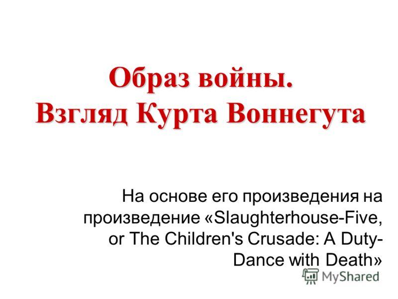 Образ войны. Взгляд Курта Воннегута На основе его произведения на произведение «Slaughterhouse-Five, or The Children's Crusade: A Duty- Dance with Death»