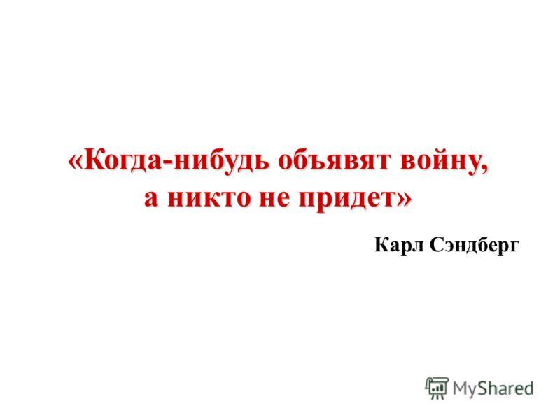 «Когда-нибудь объявят войну, а никто не придет» Карл Сэндберг