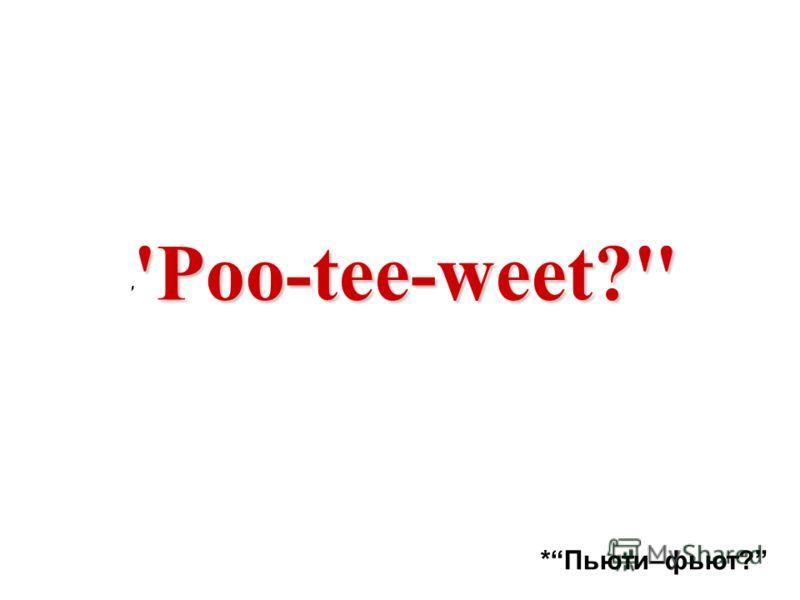 'Poo-tee-weet?'' ' 'Poo-tee-weet?'' *Пьюти–фьют?
