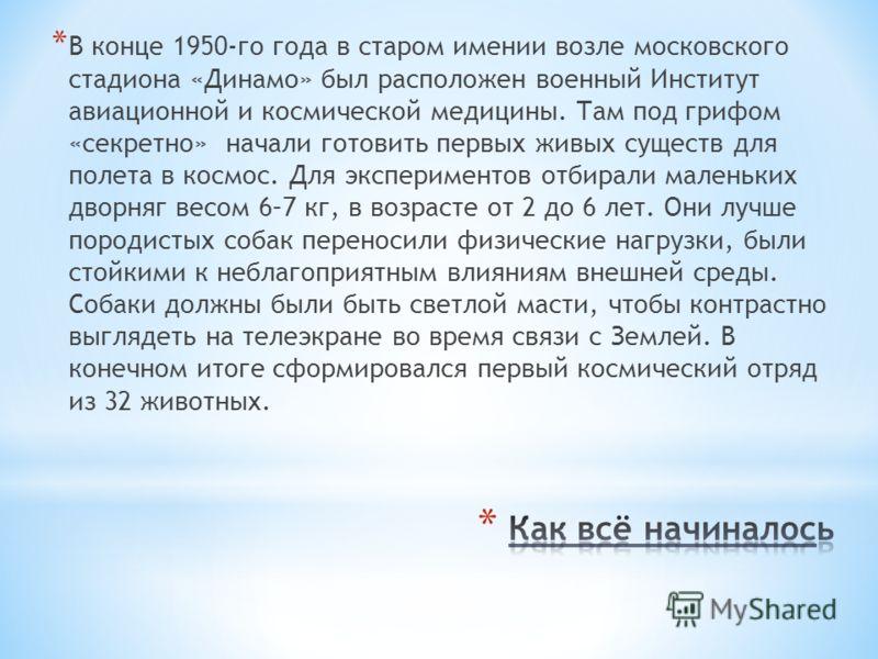 * В конце 1950-го года в старом имении возле московского стадиона «Динамо» был расположен военный Институт авиационной и космической медицины. Там под грифом «секретно» начали готовить первых живых существ для полета в космос. Для экспериментов отбир