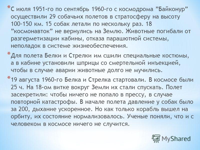* С июля 1951-го по сентябрь 1960-го с космодрома Байконур осуществили 29 собачьих полетов в стратосферу на высоту 100–150 км. 15 собак летали по нескольку раз. 18 космонавток не вернулись на Землю. Животные погибали от разгерметизации кабины, отказа