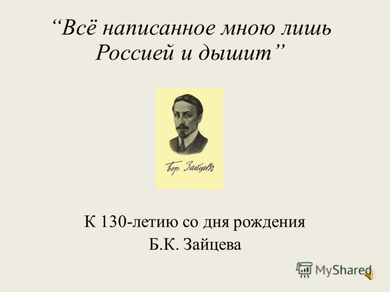 Всё написанное мною лишь Россией и дышит К 130-летию со дня рождения Б.К. Зайцева