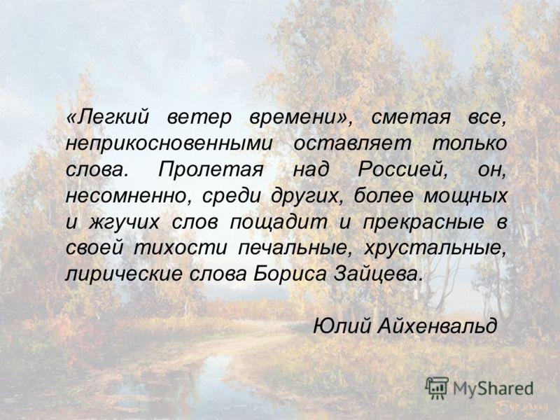 «Легкий ветер времени», сметая все, неприкосновенными оставляет только слова. Пролетая над Россией, он, несомненно, среди других, более мощных и жгучих слов пощадит и прекрасные в своей тихости печальные, хрустальные, лирические слова Бориса Зайцева.