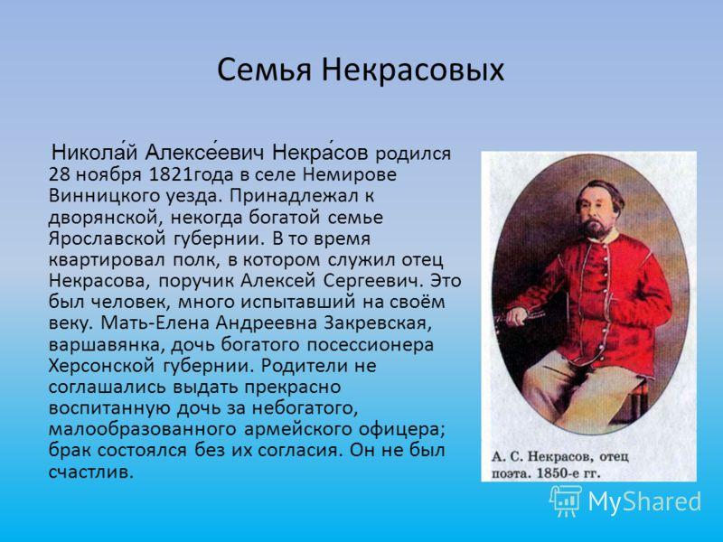 Семья Некрасовых Никола́й Алексе́евич Некра́сов родился 28 ноября 1821года в селе Немирове Винницкого уезда. Принадлежал к дворянской, некогда богатой семье Ярославской губернии. В то время квартировал полк, в котором служил отец Некрасова, поручик А
