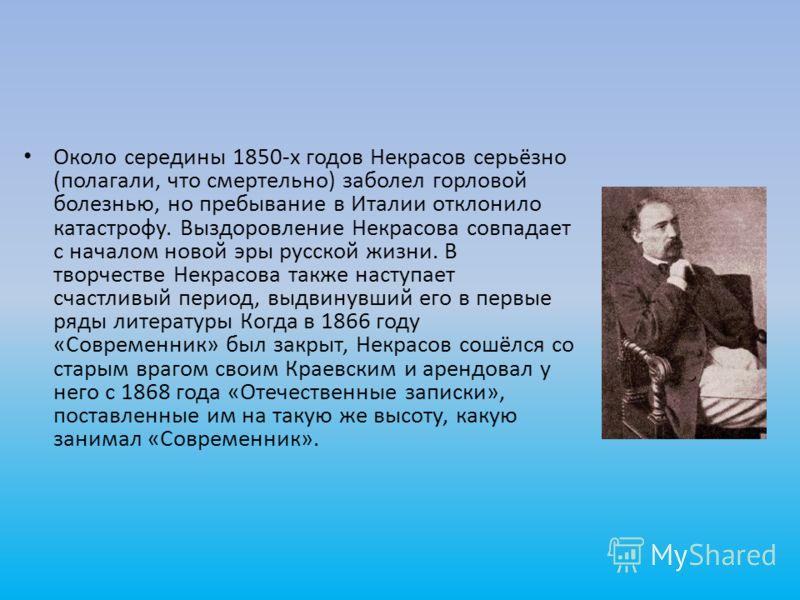 Около середины 1850-х годов Некрасов серьёзно (полагали, что смертельно) заболел горловой болезнью, но пребывание в Италии отклонило катастрофу. Выздоровление Некрасова совпадает с началом новой эры русской жизни. В творчестве Некрасова также наступа