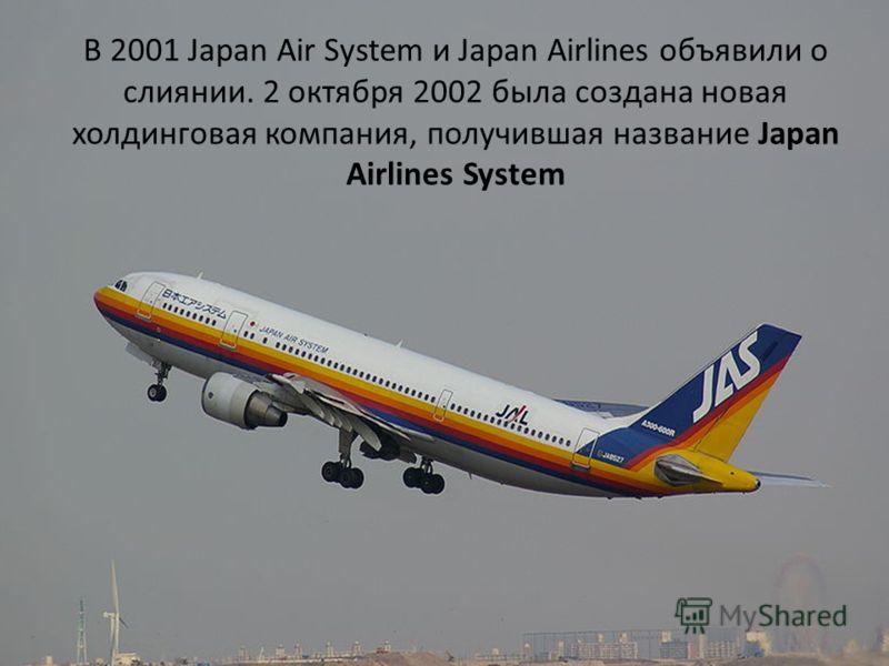 В 2001 Japan Air System и Japan Airlines объявили о слиянии. 2 октября 2002 была создана новая холдинговая компания, получившая название Japan Airlines System