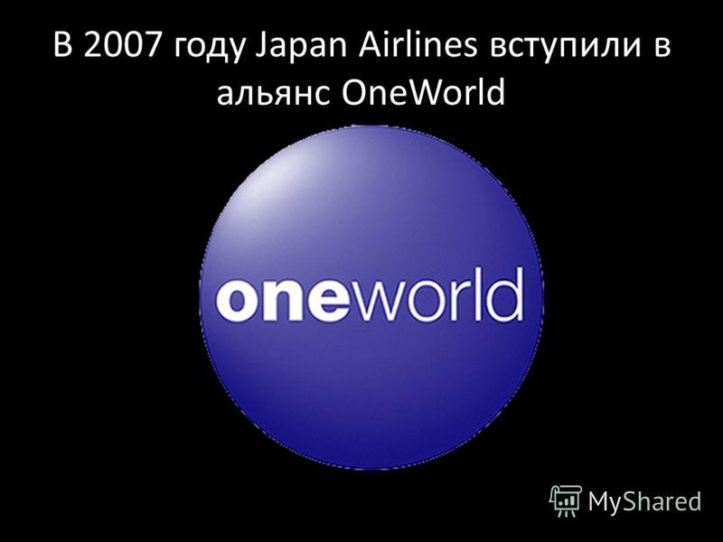В 2007 году Japan Airlines вступили в альянс OneWorld