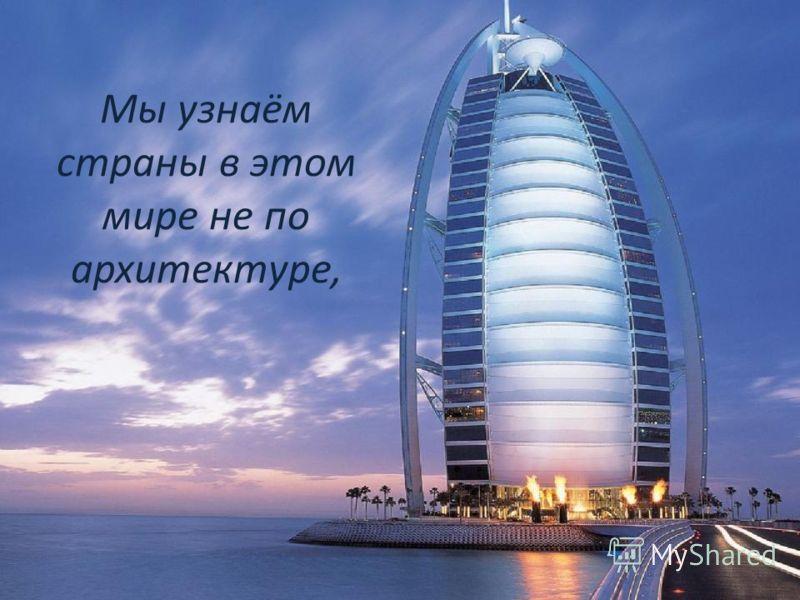 Мы узнаём страны в этом мире не по архитектуре,
