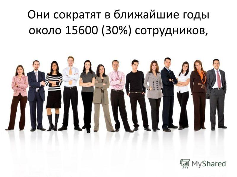 Они сократят в ближайшие годы около 15600 (30%) сотрудников,