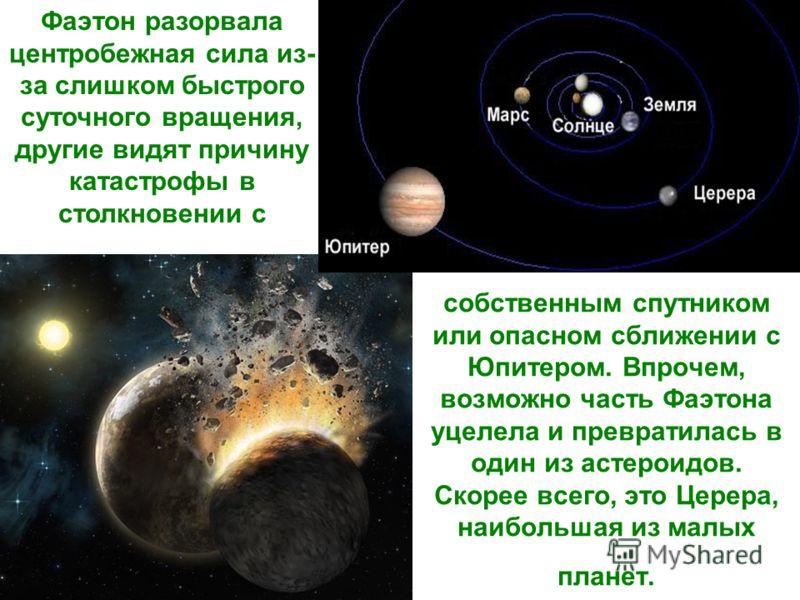 собственным спутником или опасном сближении с Юпитером. Впрочем, возможно часть Фаэтона уцелела и превратилась в один из астероидов. Скорее всего, это Церера, наибольшая из малых планет. Фаэтон разорвала центробежная сила из- за слишком быстрого суто