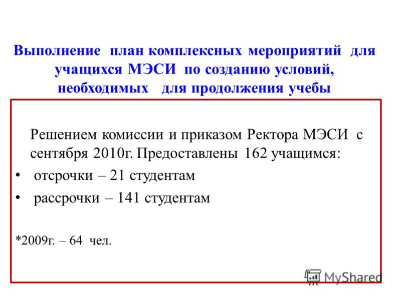 Решением комиссии и приказом Ректора МЭСИ с сентября 2010г. Предоставлены 162 учащимся: отсрочки – 21 студентам рассрочки – 141 студентам *2009г. – 64 чел.