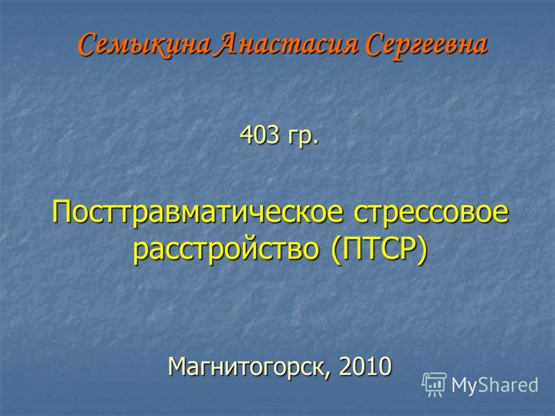 Семыкина Анастасия Сергеевна 403 гр. Посттравматическое стрессовое расстройство (ПТСР) Магнитогорск, 2010