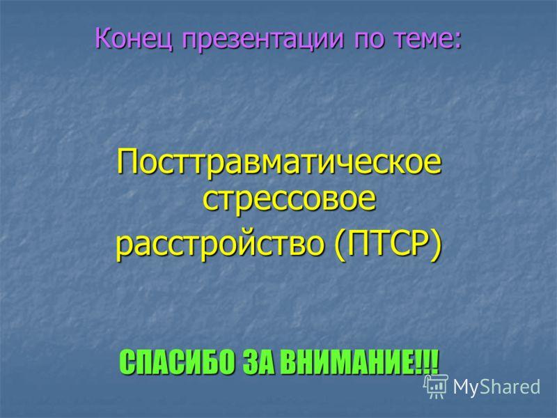 Конец презентации по теме: Посттравматическое стрессовое расстройство (ПТСР) СПАСИБО ЗА ВНИМАНИЕ!!!