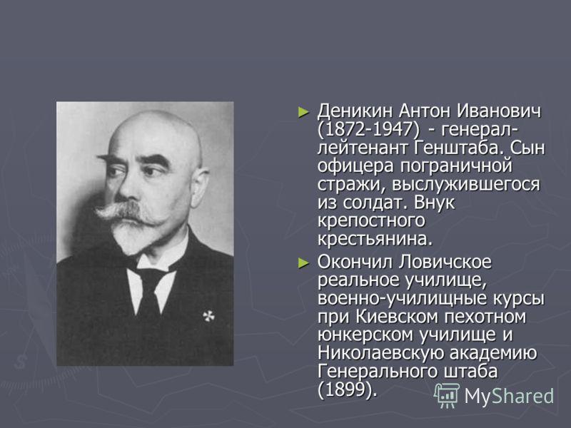 Деникин Антон Иванович (1872-1947) - генерал- лейтенант Генштаба. Сын офицера пограничной стражи, выслужившегося из солдат. Внук крепостного крестьянина. Окончил Ловичское реальное училище, военно-училищные курсы при Киевском пехотном юнкерском учили