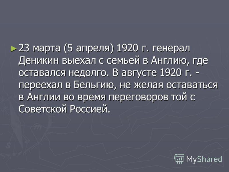 23 марта (5 апреля) 1920 г. генерал Деникин выехал с семьей в Англию, где оставался недолго. В августе 1920 г. - переехал в Бельгию, не желая оставаться в Англии во время переговоров той с Советской Россией. 23 марта (5 апреля) 1920 г. генерал Деники