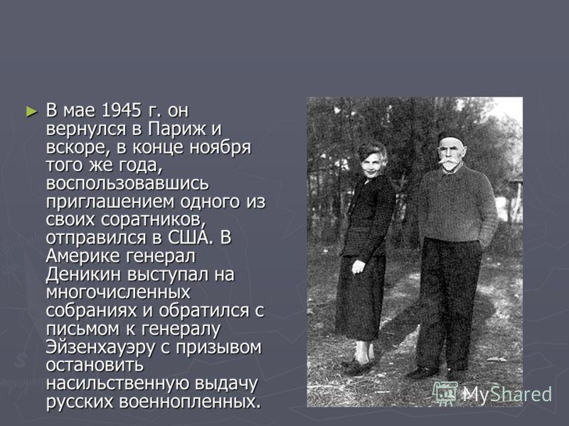 В мае 1945 г. он вернулся в Париж и вскоре, в конце ноября того же года, воспользовавшись приглашением одного из своих соратников, отправился в США. В Америке генерал Деникин выступал на многочисленных собраниях и обратился с письмом к генералу Эйзен
