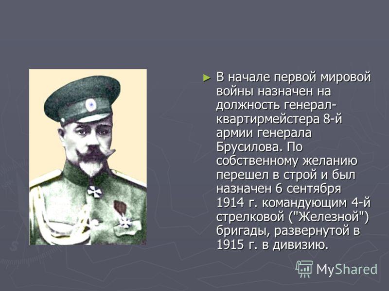 В начале первой мировой войны назначен на должность генерал- квартирмейстера 8-й армии генерала Брусилова. По собственному желанию перешел в строй и был назначен 6 сентября 1914 г. командующим 4-й стрелковой (