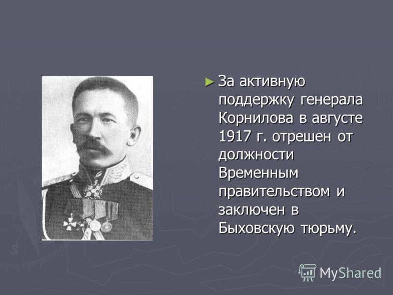 За активную поддержку генерала Корнилова в августе 1917 г. отрешен от должности Временным правительством и заключен в Быховскую тюрьму.
