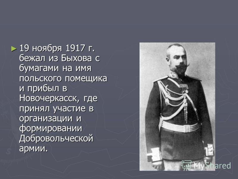 19 ноября 1917 г. бежал из Быхова с бумагами на имя польского помещика и прибыл в Новочеркасск, где принял участие в организации и формировании Добровольческой армии. 19 ноября 1917 г. бежал из Быхова с бумагами на имя польского помещика и прибыл в Н