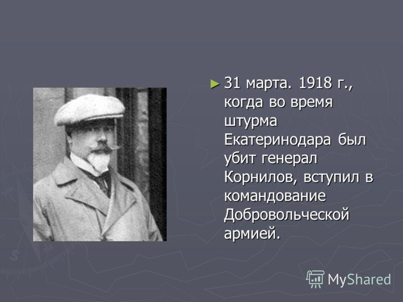 31 марта. 1918 г., когда во время штурма Екатеринодара был убит генерал Корнилов, вступил в командование Добровольческой армией.