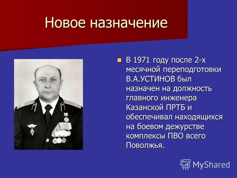 Новое назначение В 1971 году после 2-х месячной переподготовки В.А.УСТИНОВ был назначен на должность главного инженера Казанской ПРТБ и обеспечивал находящихся на боевом дежурстве комплексы ПВО всего Поволжья. В 1971 году после 2-х месячной переподго