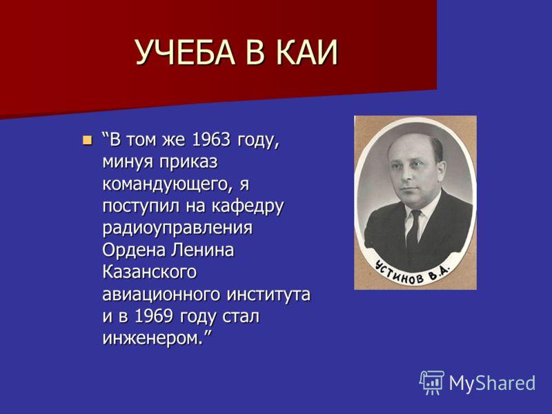 УЧЕБА В КАИ В том же 1963 году, минуя приказ командующего, я поступил на кафедру радиоуправления Ордена Ленина Казанского авиационного института и в 1969 году стал инженером.В том же 1963 году, минуя приказ командующего, я поступил на кафедру радиоуп