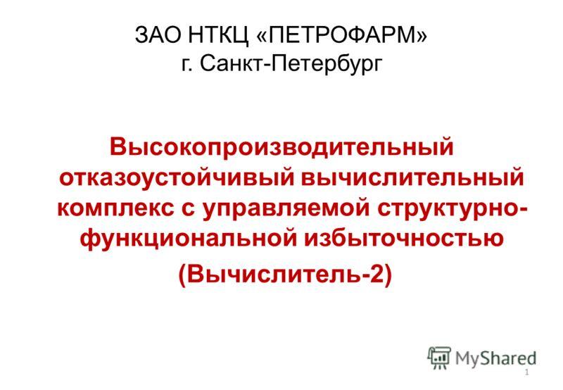 ЗАО НТКЦ «ПЕТРОФАРМ» г. Санкт-Петербург Высокопроизводительный отказоустойчивый вычислительный комплекс с управляемой структурно- функциональной избыточностью (Вычислитель-2) 1