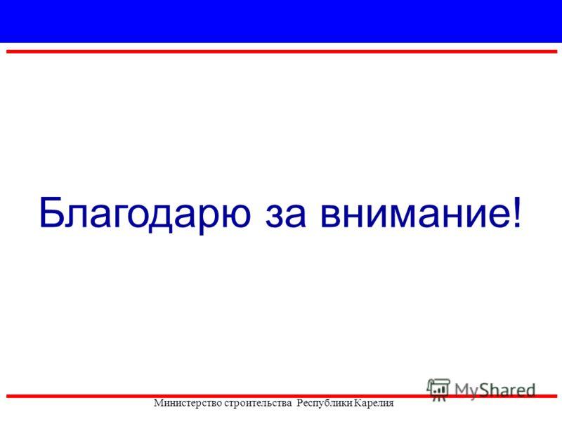 Благодарю за внимание! Министерство строительства Республики Карелия