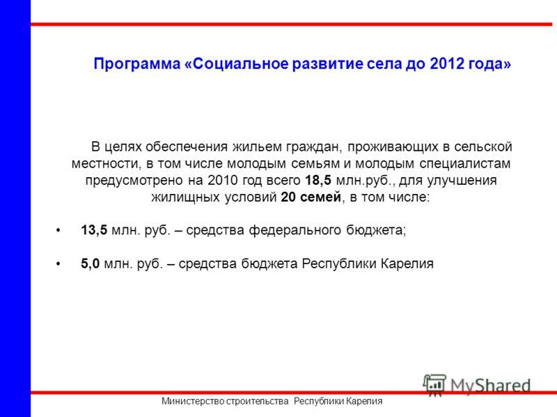 Министерство строительства Республики Карелия Программа «Социальное развитие села до 2012 года» В целях обеспечения жильем граждан, проживающих в сельской местности, в том числе молодым семьям и молодым специалистам предусмотрено на 2010 год всего 18