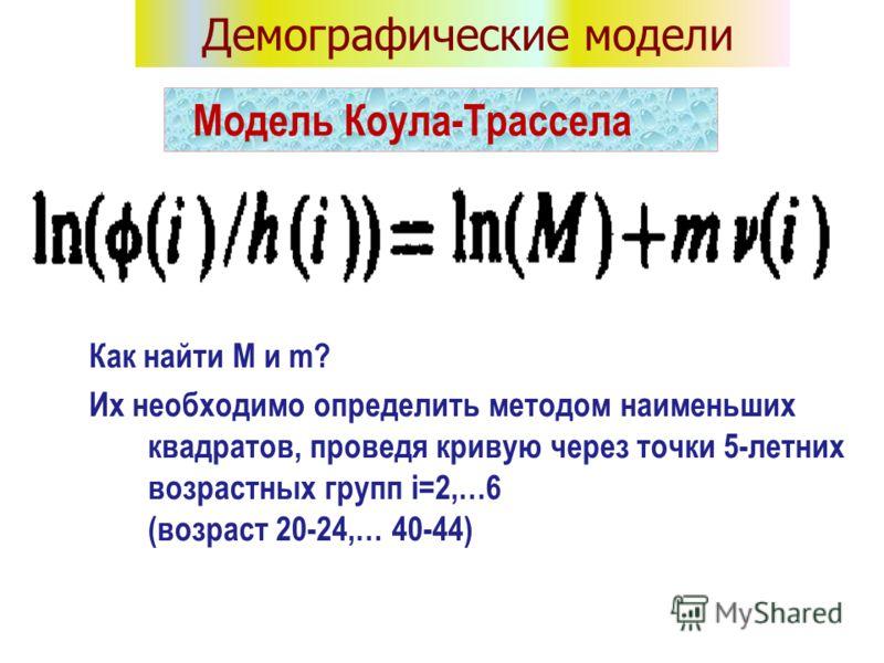 Как найти M и m? Их необходимо определить методом наименьших квадратов, проведя кривую через точки 5-летних возрастных групп i=2,…6 (возраст 20-24,… 40-44) Модель Коула-Трассела Демографические модели