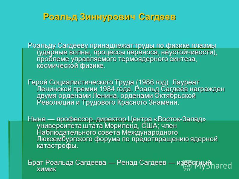 Роальду Сагдееву принадлежат труды по физике плазмы (ударные волны, процессы переноса, неустойчивости), проблеме управляемого термоядерного синтеза, космической физике. Герой Социалистического Труда (1986 год). Лауреат Ленинской премии 1984 года. Роа
