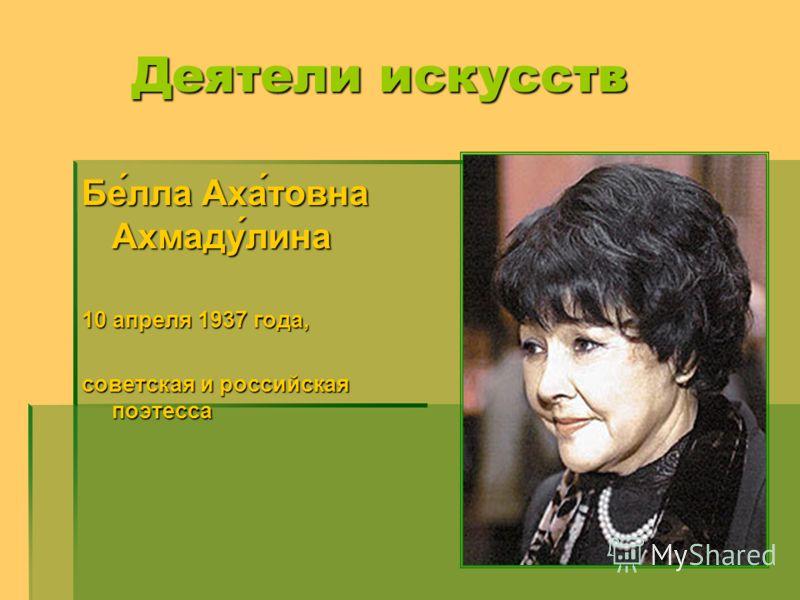 Бе́лла Аха́товна Ахмаду́лина 10 апреля 1937 года, советская и российская поэтесса Деятели искусств