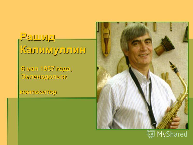 РашидКалимуллин 6 мая 1957 года, 6 мая 1957 года, Зеленодольск Зеленодольсккомпозитор