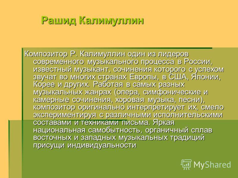 Композитор Р. Калимуллин один из лидеров современного музыкального процесса в России, известный музыкант, сочинения которого с успехом звучат во многих странах Европы, в США, Японии, Корее и других. Работая в самых разных музыкальных жанрах (опера, с