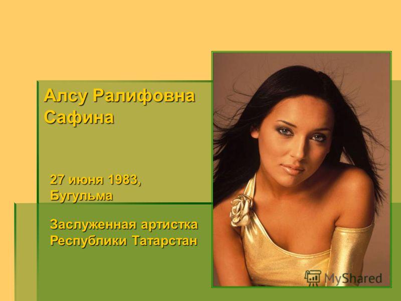 Алсу Ралифовна Сафина 27 июня 1983, Бугульма Заслуженная артистка Республики Татарстан