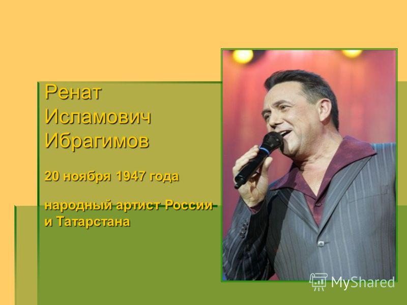 РенатИсламовичИбрагимов 20 ноября 1947 года народныйартист России народный артист России и Татарстана