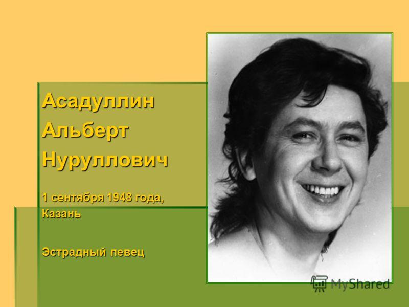 АсадуллинАльбертНуруллович 1 сентября 1948 года, Казань Эстрадный певец