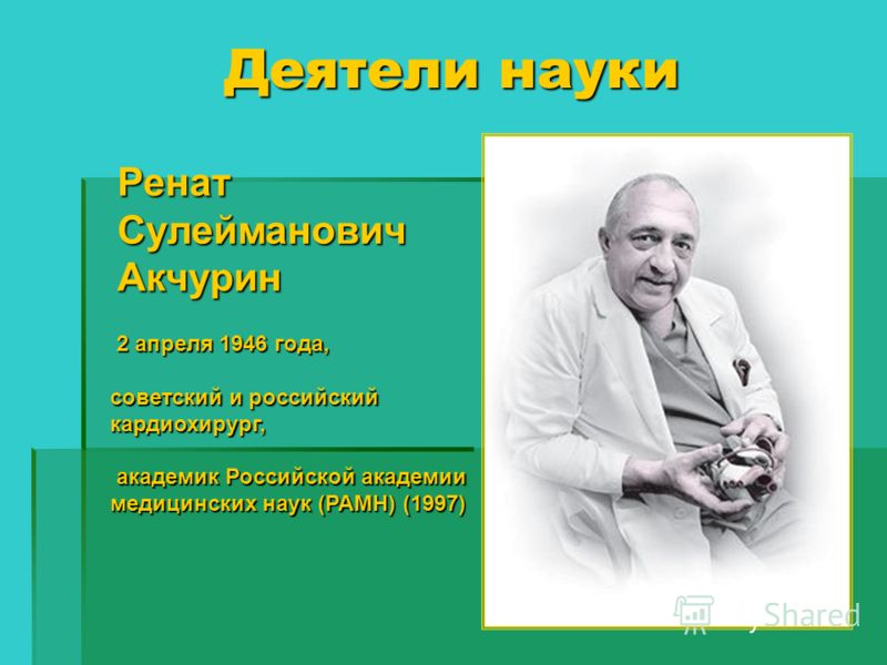 Деятели науки РенатСулеймановичАкчурин 2 апреля 1946 года, советский и российский кардиохирург, академик Российской академии медицинских наук (РАМН) (1997) академик Российской академии медицинских наук (РАМН) (1997)