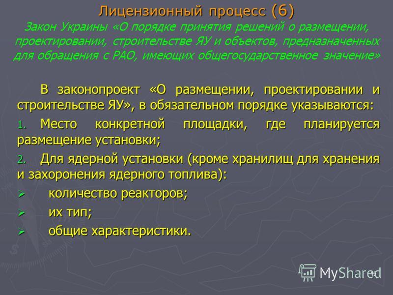 15 Лицензионный процесс (6) Лицензионный процесс (6) Закон Украины «О порядке принятия решений о размещении, проектировании, строительстве ЯУ и объектов, предназначенных для обращения с РАО, имеющих общегосударственное значение» В законопроект «О раз