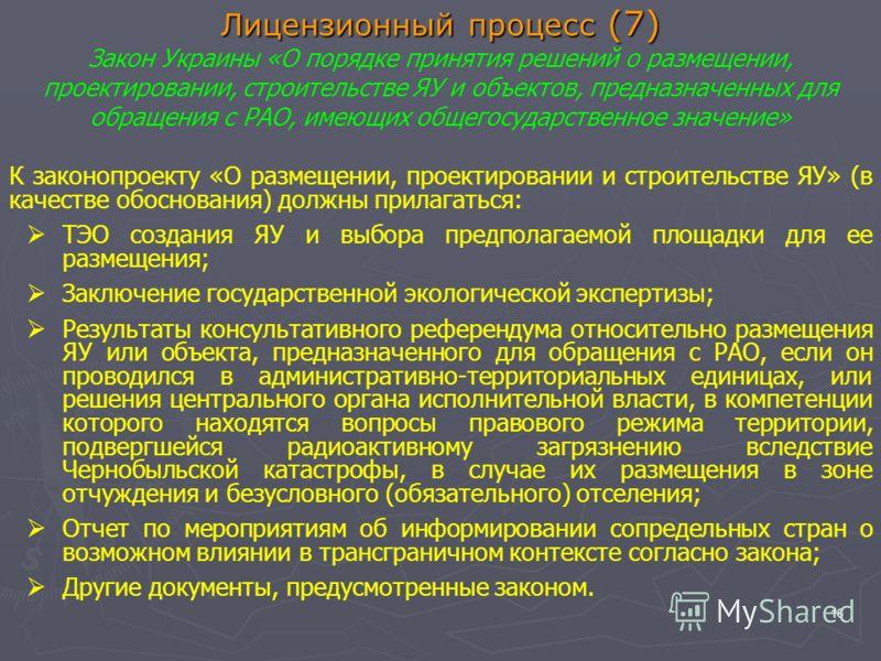 16 Лицензионный процесс (7) Лицензионный процесс (7) Закон Украины «О порядке принятия решений о размещении, проектировании, строительстве ЯУ и объектов, предназначенных для обращения с РАО, имеющих общегосударственное значение» К законопроекту «О ра