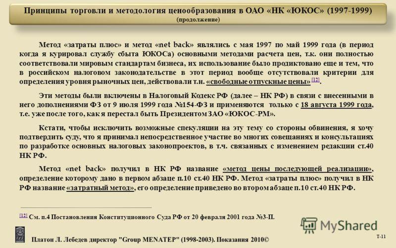 Т -11 Принципы торговли и методология ценообразования в ОАО «НК «ЮКОС» (1997-1999) (продолжение) Метод « затраты плюс » и метод «net back» являлись с мая 1997 по май 1999 года ( в период когда я курировал службу сбыта ЮКОСа ) основными методами расче