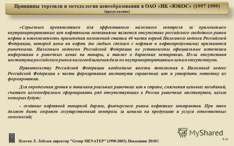 Т -13 Принципы торговли и методология ценообразования в ОАО «НК «ЮКОС» (1997-1999) (продолжение) « Серьезным препятствием для эффективного налогового контроля за применением внутрикорпоративных цен нефтяными компаниями является отсутствие российского