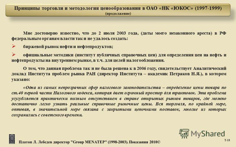 Т -18 Принципы торговли и методология ценообразования в ОАО «НК «ЮКОС» (1997-1999) (продолжение) Мне достоверно известно, что до 2 июля 2003 года, ( даты моего незаконного ареста ) в РФ федеральным органам власти так и не удалось создать : биржевой р