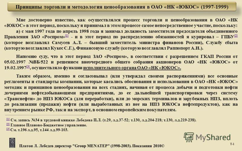 Мне достоверно известно, как осуществлялся процесс торговли и ценообразования в ОАО « НК « ЮКОС » в этот период, поскольку я принимал в этом процессе самое непосредственное участие, поскольку : а ) с мая 1997 года по апрель 1998 года я занимал должно
