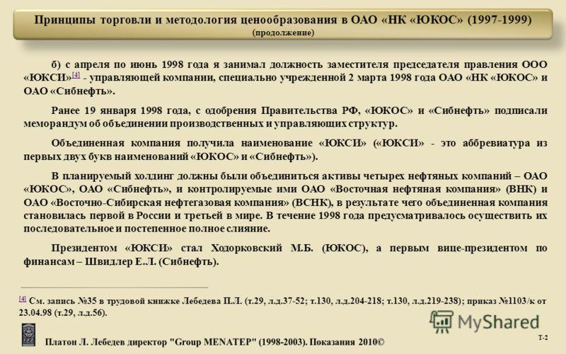 Т -2 б ) с апреля по июнь 1998 года я занимал должность заместителя председателя правления ООО « ЮКСИ » [4] - управляющей компании, специально учрежденной 2 марта 1998 года ОАО « НК « ЮКОС » и ОАО « Сибнефть ». [4] Ранее 19 января 1998 года, с одобре