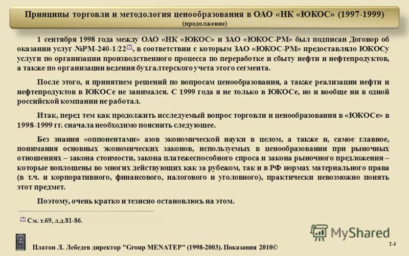 Т -5 1 сентября 1998 года между ОАО « НК « ЮКОС » и ЗАО « ЮКОС - РМ » был подписан Договор об оказании услуг РМ -240-1/22 [7], в соответствии с которым ЗАО « ЮКОС - РМ » предоставляло ЮКОСу услуги по организации производственного процесса по перерабо