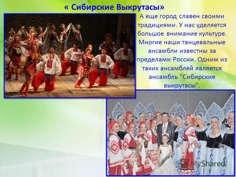 А еще город славен своими традициями. У нас уделяется большое внимание культуре. Многие наши танцевальные ансамбли известны за пределами России. Одним из таких ансамблей является ансамбль Сибирские выкрутасы. « Сибирские Выкрутасы»