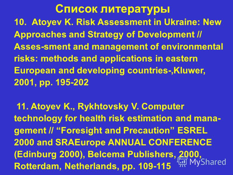 Список литературы 10. Atoyev K. Risk Assessment in Ukraine: New Approaches and Strategy of Development // Asses-sment and management of environmental risks: methods and applications in eastern European and developing countries-,Kluwer, 2001, pp. 195-