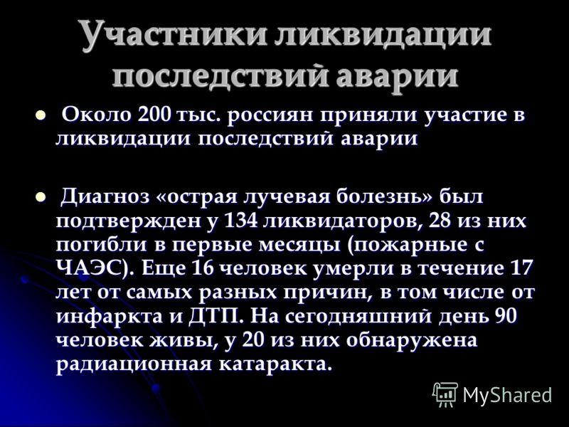 Участники ликвидации последствий аварии Около 200 тыс. россиян приняли участие в ликвидации последствий аварии Около 200 тыс. россиян приняли участие в ликвидации последствий аварии Диагноз «острая лучевая болезнь» был подтвержден у 134 ликвидаторов,